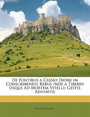 de Fontibus a Cassio Dione in Conscribendis Rebus Inde a Tiberio Usque Ad Mortem Vitellii Gestis Adhibitis 9781145168459