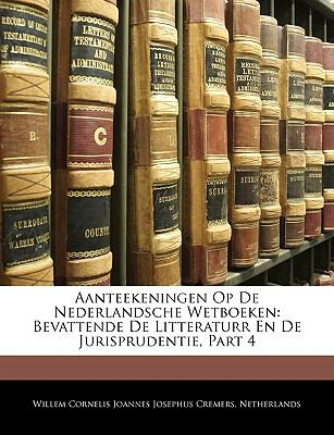 Aanteekeningen Op de Nederlandsche Wetboeken: Bevattende de Litteraturr En de Jurisprudentie, Part 4 9781145185586