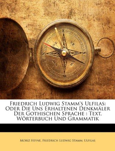 Friedrich Ludwig Stamm's Ulfilas: Oder Die Uns Erhaltenen Denkmler Der Gothischen Sprache: Text, Wrterbuch Und Grammatik 9781145195929