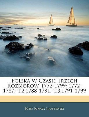 Polska W Czasie Trzech Rozbiorow, 1772-1799: 1772-1787.-T.2.1788-1791.-T.3.1791-1799 9781145229662