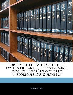 Popol Vuh: Le Livre Sacr Et Les Mythes de L'Antiquit Amricaine, Avec Les Livres Hroques Et Historiques Des Quichs ... 9781145436107