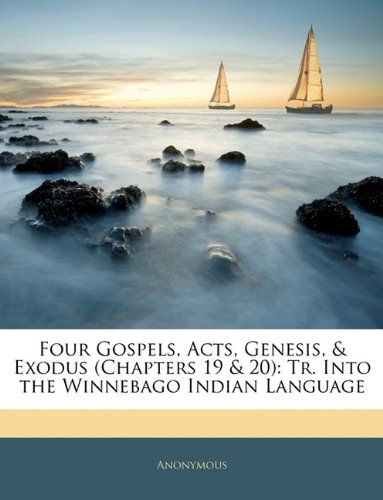 Four Gospels, Acts, Genesis, & Exodus (Chapters 19 & 20): Tr. Into the Winnebago Indian Language