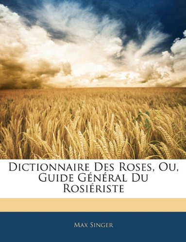 Dictionnaire Des Roses, Ou, Guide General Du Rosiriste 9781145651463