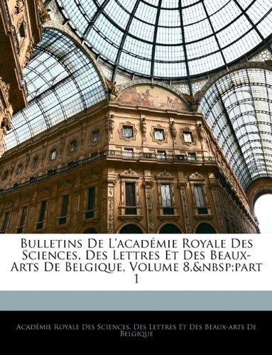 Bulletins de L'Academie Royale Des Sciences, Des Lettres Et Des Beaux-Arts de Belgique, Volume 8, Part 1 9781145697454