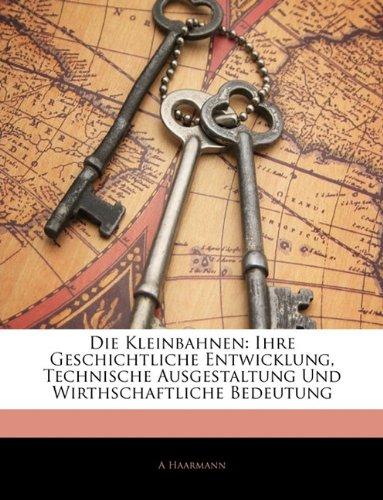 Die Kleinbahnen: Ihre Geschichtliche Entwicklung, Technische Ausgestaltung Und Wirthschaftliche Bedeutung 9781145781702