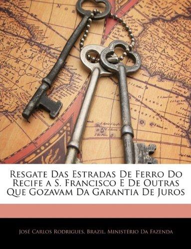 Resgate Das Estradas de Ferro Do Recife A S. Francisco E de Outras Que Gozavam Da Garantia de Juros 9781145805941