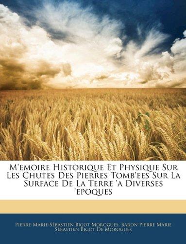 M'Emoire Historique Et Physique Sur Les Chutes Des Pierres Tomb'ees Sur La Surface de La Terre 'a Diverses 'Epoques 9781145818491
