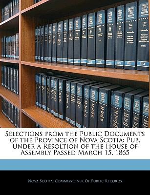 Selections from the Public Documents of the Province of Nova Scotia: Pub. Under a Resoltion of the House of Assembly Passed March 15, 1865 9781145897960