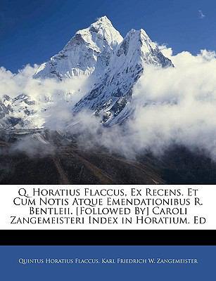 Q. Horatius Flaccus, Ex Recens. Et Cum Notis Atque Emendationibus R. Bentleii. [Followed By] Caroli Zangemeisteri Index in Horatium. Ed 9781145983281