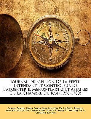 Journal de Papillon de La Fert: Intendant Et Contrleur de L'Argenterie, Menus-Plaisirs Et Affaires de La Chambre Du Roi (1756-1780) 9781146025133