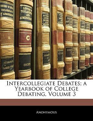 Intercollegiate Debates; A Yearbook of College Debating, Volume 3