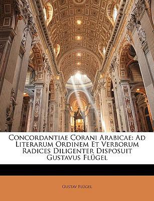 Concordantiae Corani Arabicae: Ad Literarum Ordinem Et Verborum Radices Diligenter Disposuit Gustavus Flgel 9781146251761