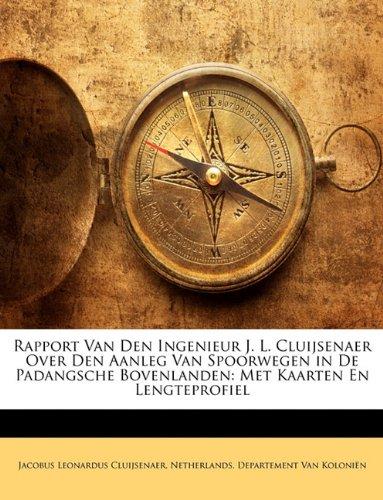 Rapport Van Den Ingenieur J. L. Cluijsenaer Over Den Aanleg Van Spoorwegen in de Padangsche Bovenlanden: Met Kaarten En Lengteprofiel 9781146516334