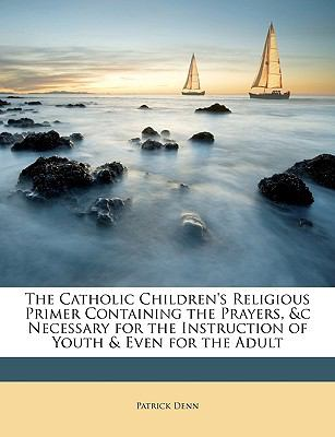 The Catholic Children's Religious Primer Containing the Prayers, &C Necessary for the Instruction of Youth & Even for the Adult 9781146828147