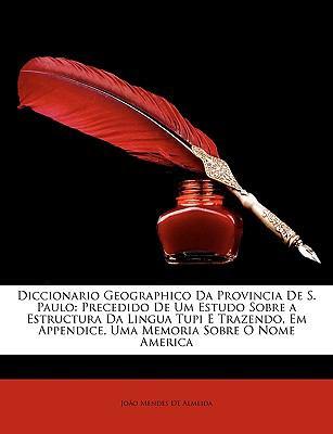 Diccionario Geographico Da Provincia de S. Paulo: Precedido de Um Estudo Sobre a Estructura Da Lingua Tupi E Trazendo, Em Appendice, Uma Memoria Sobre 9781146967747