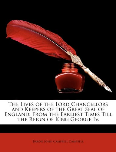 The Lives of the Lord Chancellors and Keepers of the Great Seal of England: From the Earliest Times Till the Reign of King George IV. 9781147125269