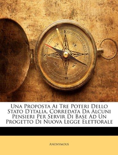 Una Proposta AI Tre Poteri Dello Stato D'Italia, Corredata Da Alcuni Pensieri Per Servir Di Base Ad Un Progetto Di Nuova Legge Elettorale 9781147274981