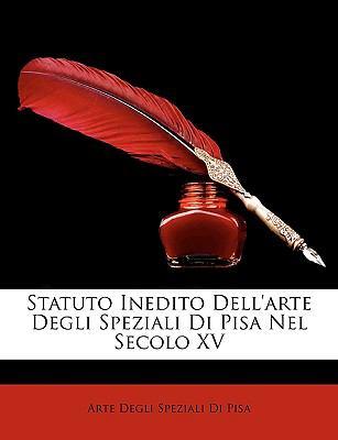 Statuto Inedito Dell'arte Degli Speziali Di Pisa Nel Secolo XV