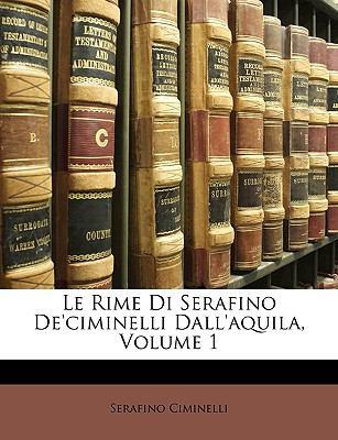 Le Rime Di Serafino de'Ciminelli Dall'aquila, Volume 1 9781147312560