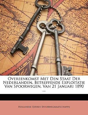 Overeenkomst Met Den Staat Der Nederlanden, Betreffende Exploitatie Van Spoorwegen, Van 21 Januari 1890 ... 9781147833447