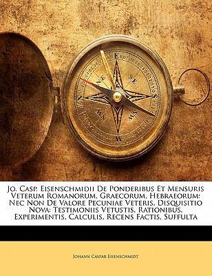 Jo. Casp. Eisenschmidii de Ponderibus Et Mensuris Veterum Romanorum, Graecorum, Hebraeorum: NEC Non de Valore Pecuniae Veteris, Disquisitio Nova: Test 9781148077567