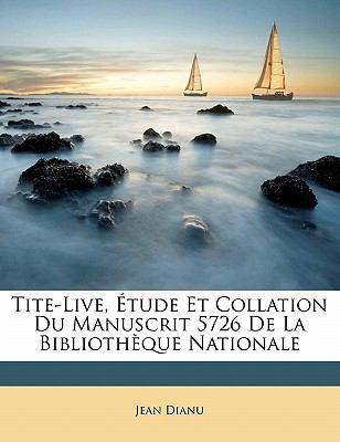 Tite-Live, Tude Et Collation Du Manuscrit 5726 de La Biblioth Que Nationale 9781148083681