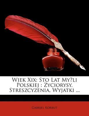 Wiek XIX: Sto Lat Myli Polskiej: Zyciorysy, Streszcyzenia, Wyjatki ...