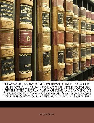 Tractatus Physicus de Petrificatis: In Duas Partes Distinctus, Quarum Prior Agit de Petrificatorum Differentiis & Eorum Varia Origine; Altera Vero de 9781148603247