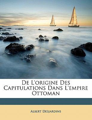 de L'Origine Des Capitulations Dans L'Empire Ottoman 9781149645154