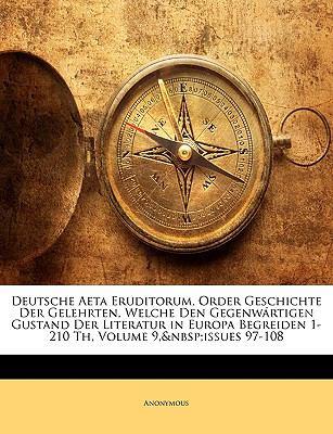 Deutsche Aeta Eruditorum, Order Geschichte Der Gelehrten, Welche Den Gegenwrtigen Gustand Der Literatur in Europa Begreiden 1-210 Th, Volume 9, Issues 9781149836491