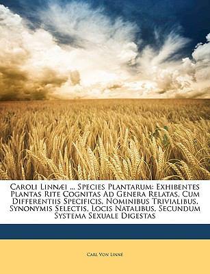 Caroli Linn]i ... Species Plantarum: Exhibentes Plantas Rite Cognitas Ad Genera Relatas, Cum Differentiis Specificis, Nominibus Trivialibus, Synonymis 9781149836606