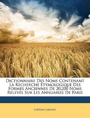 Dictionnaire Des Noms Contenant La Recherche Tymologique Des Formes Anciennes de 20,200 Noms Relevs Sur Les Annuaires de Paris 9781149880890