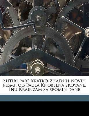 Shtiri Pare Kratko-Zh Fnih Novih Pesmi, Od Paula Knobelna Skovane, Inu Krainzam Sa Spomin Dane 9781149940778