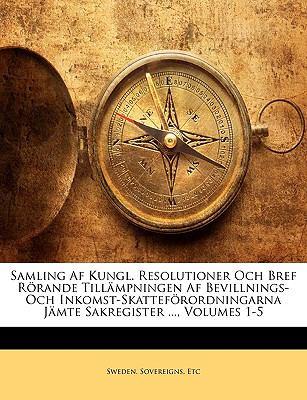 Samling AF Kungl. Resolutioner Och Bref Rrande Tillmpningen AF Bevillnings- Och Inkomst-Skattefrordningarna Jmte Sakregister ..., Volumes 1-5 9781149950340