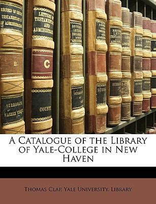 A Catalogue of the Library of Yale-College in New Haven 9781149223000