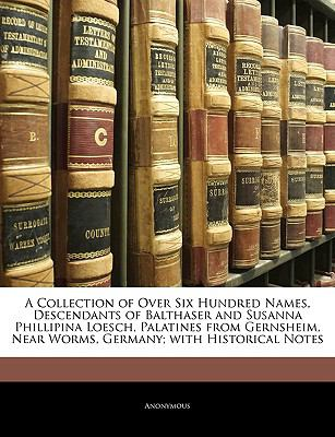 A   Collection of Over Six Hundred Names, Descendants of Balthaser and Susanna Phillipina Loesch, Palatines from Gernsheim, Near Worms, Germany; With 9781143262357