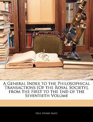 A General Index to the Philosophical Transactions [Of the Royal Society], from the First to the End of the Seventieth Volume 9781143342240