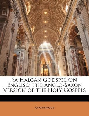 A Halgan Godspel on Englisc: The Anglo-Saxon Version of the Holy Gospels 9781141810802