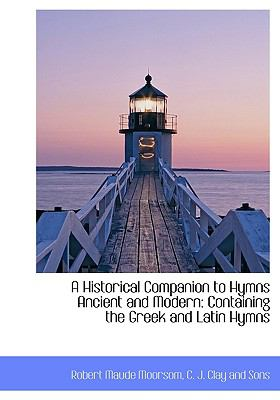 A Historical Companion to Hymns Ancient and Modern: Containing the Greek and Latin Hymns 9781140273929