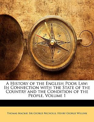 A History of the English Poor Law: In Connection with the State of the Country and the Condition of the People, Volume 1