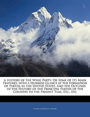 A History of the Whig Party: Or Some of Its Main Features; With a Hurried Glance at the Formation of Parties in the United States, and the Outlines 9781143369063