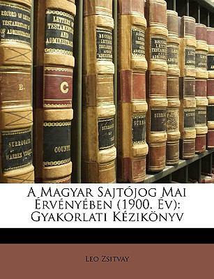 A Magyar Sajtjog Mai Rvnyben (1900. V): Gyakorlati Kziknyv 9781148285443