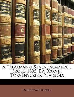 A Tallmnyi Szabadalmakrl Szl 1895. VI XXXVII. Trvnyczikk Revisija 9781149059227