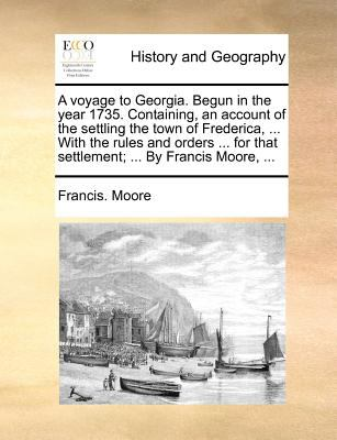 A   Voyage to Georgia. Begun in the Year 1735. Containing, an Account of the Settling the Town of Frederica, ... with the Rules and Orders ... for Tha 9781140871637