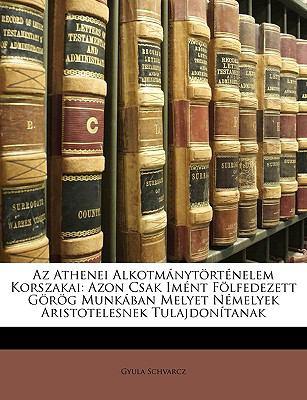 AZ Athenei Alkotmnytrtnelem Korszakai: Azon Csak Imnt Flfedezett Grg Munkban Melyet Nmelyek Aristotelesnek Tulajdontanak 9781149211694