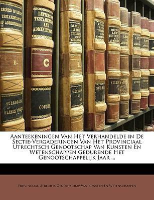 Aanteekeningen Van Het Verhandelde in de Sectie-Vergaderingen Van Het Provinciaal Utrechtsch Genootschap Van Kunsten En Wetenschappen Gedurende Het Ge 9781149996225