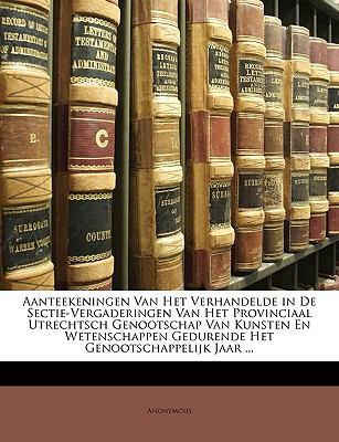 Aanteekeningen Van Het Verhandelde in de Sectie-Vergaderingen Van Het Provinciaal Utrechtsch Genootschap Van Kunsten En Wetenschappen Gedurende Het Ge 9781149789933