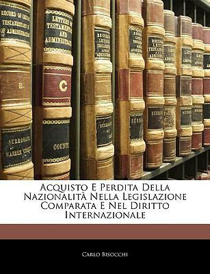 Acquisto E Perdita Della Nazionalita Nella Legislazione Comparata E Nel Diritto Internazionale 9781143264719