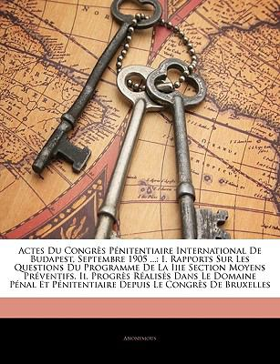 Actes Du Congrs Pnitentiaire International de Budapest, Septembre 1905 ...: I. Rapports Sur Les Questions Du Programme de La Iiie Section Moyens Prven 9781141919666