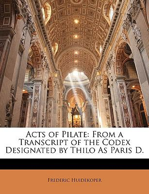 Acts of Pilate: From a Transcript of the Codex Designated by Thilo as Paris D. 9781149744758